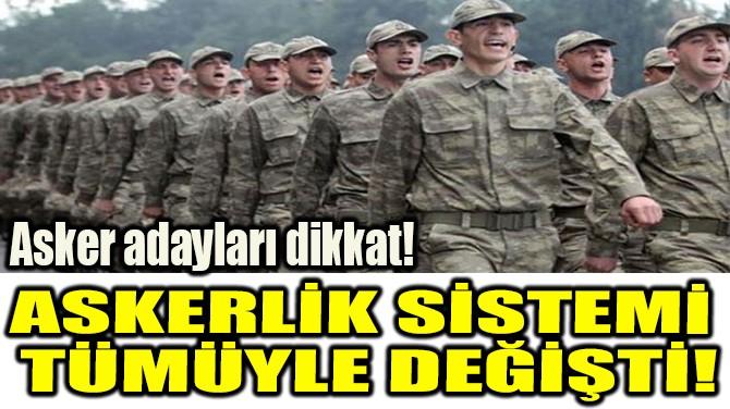 ASKERLİK SİSTEMİ  TÜMÜYLE DEĞİŞTİ!