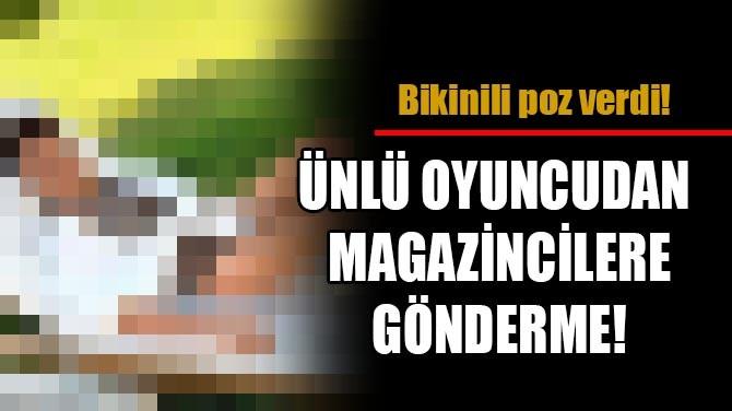 ÜNLÜ OYUNCUDAN MAGAZİNCİLERE GÖNDERME!