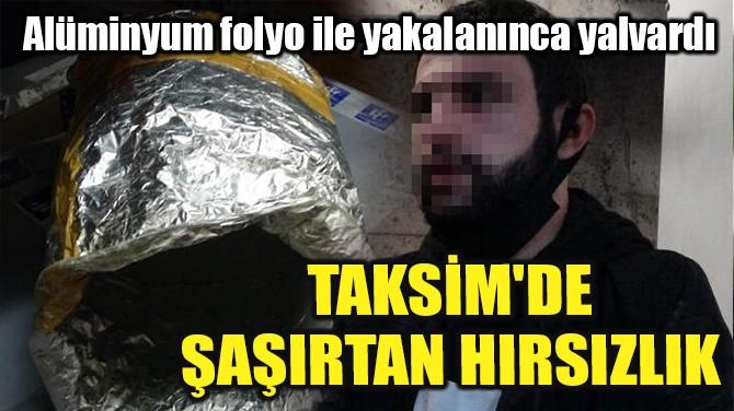 TAKSİM'DE ŞAŞIRTAN HIRSIZLIK!