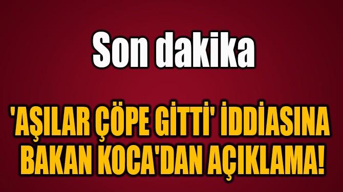 'AŞILAR ÇÖPE GİTTİ' İDDİASINA  BAKAN KOCA'DAN AÇIKLAMA!