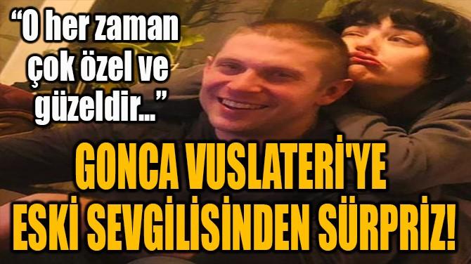 GONCA VUSLATERİ'YE  ESKİ SEVGİLİSİNDEN SÜRPRİZ!