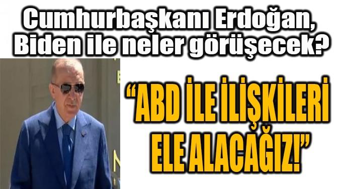 """""""ABD İLE İLİŞKİLERİ  ELE ALACAĞIZ!"""""""