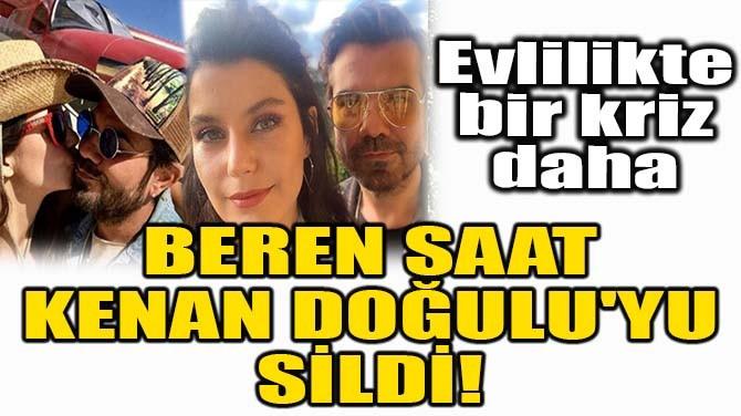 BEREN SAAT, KENAN DOĞULU'YU SİLDİ!