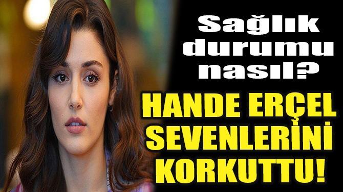 HANDE ERÇEL SEVENLERİNİ KORKUTTU!