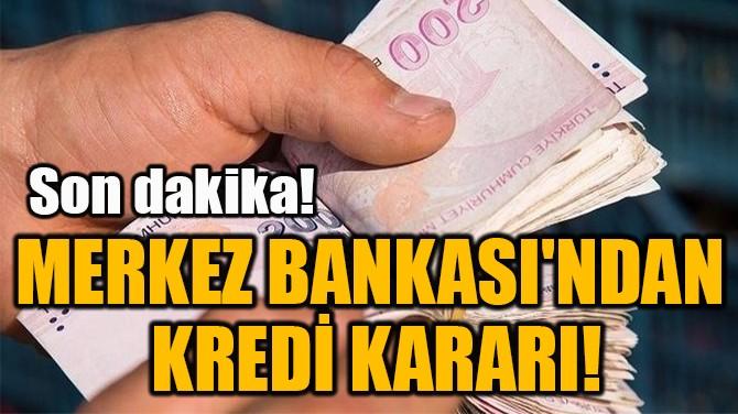 MERKEZ BANKASI'NDAN  KREDİ KARARI!