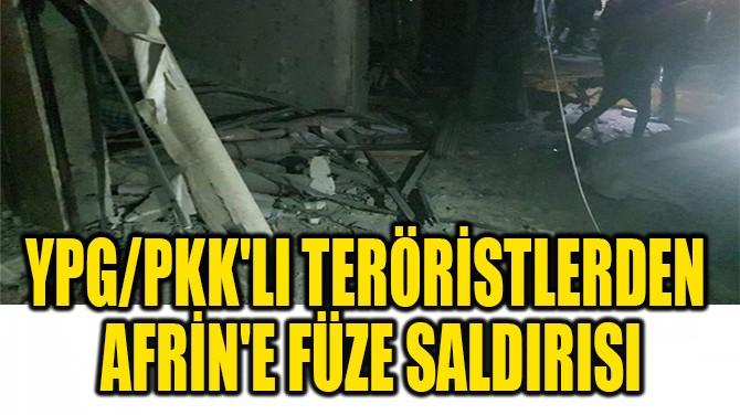 YPG/PKK'LI TERÖRİSTLERDEN  AFRİN'E FÜZE SALDIRISI