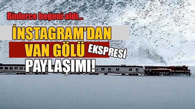 İNSTAGRAM'DAN VAN GÖLÜ EKSPRESİ PAYLAŞIMI!