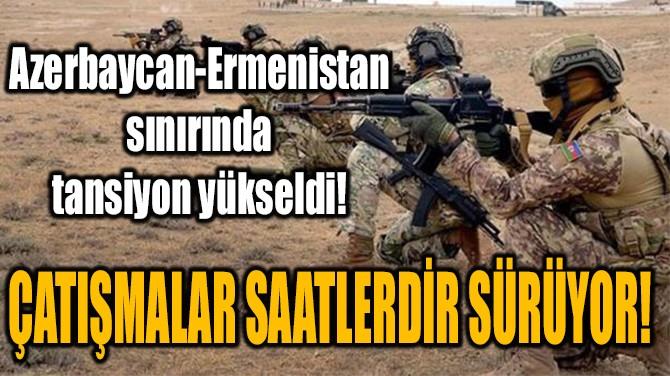 AZERBAYCAN-ERMENİSTAN SINIRINDA TANSİYON YÜKSELDİ!