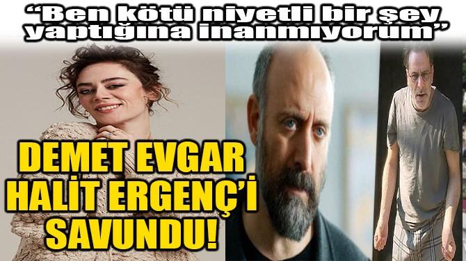 DEMET EVGAR, HALİT ERGENÇ'İ SAVUNDU!