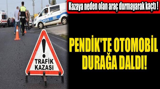 PENDİK'TE OTOMOBİL DURAĞA DALDI!
