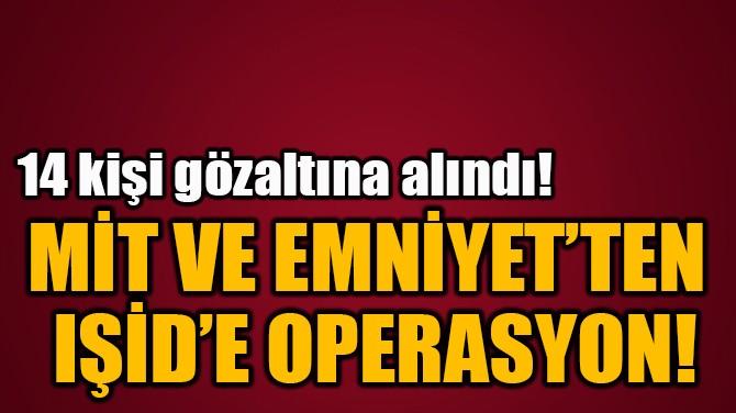 MİT VE EMNİYET'TEN  IŞİD'E OPERASYON!