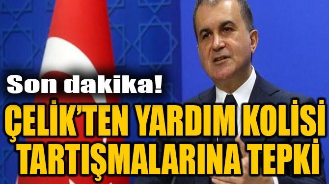 ÇELİK'TEN YARDIM KOLİSİ TARTIŞMALARINA TEPKİ