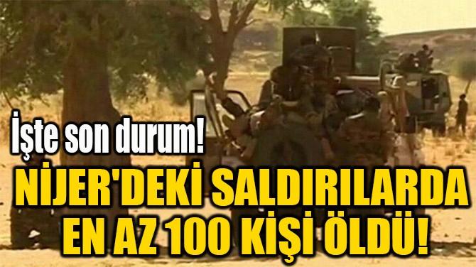 NİJER'DEKİ SALDIRILARDA  EN AZ 100 KİŞİ ÖLDÜ!
