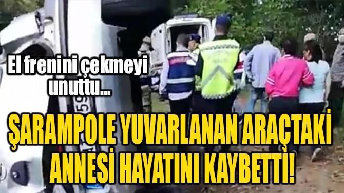 ŞARAMPOLE YUVARLANAN ARAÇTAKİ ANNESİ HAYATINI KAYBETTİ!