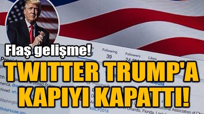 TWITTER TRUMP'A  KAPIYI KAPATTI!