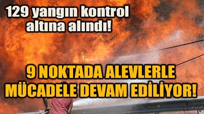 MÜCADELE DEVAM EDİLİYOR! 129 YANGIN KONTROL ALTINA ALINDI!