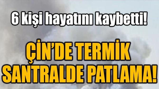 ÇİN'DE TERMİK  SANTRALDE PATLAMA!