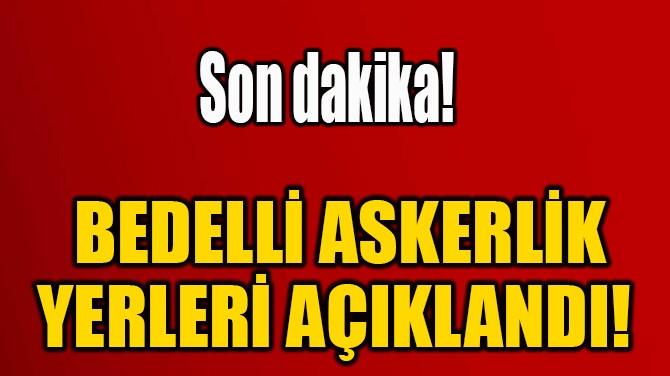 BEDELLİ ASKERLİK YERLERİ AÇIKLANDI!