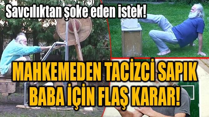 MAHKEMEDEN TACİZCİ SAPIK BABA İÇİN FLAŞ KARAR!