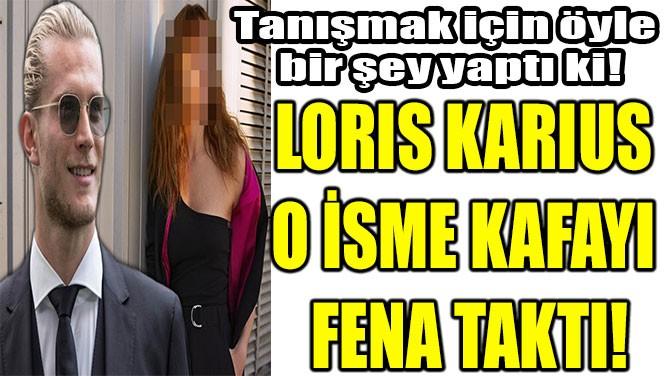 LORIS KARIUS  O İSME KAFAYI  FENA TAKTI!