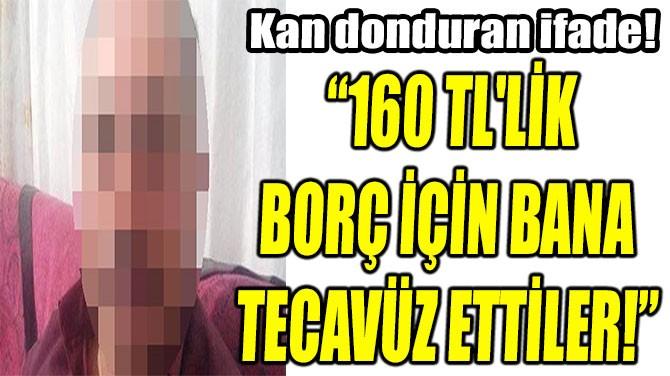 """""""160 TL'LİK  BORÇ İÇİN BANA  TECAVÜZ ETTİLER!"""""""