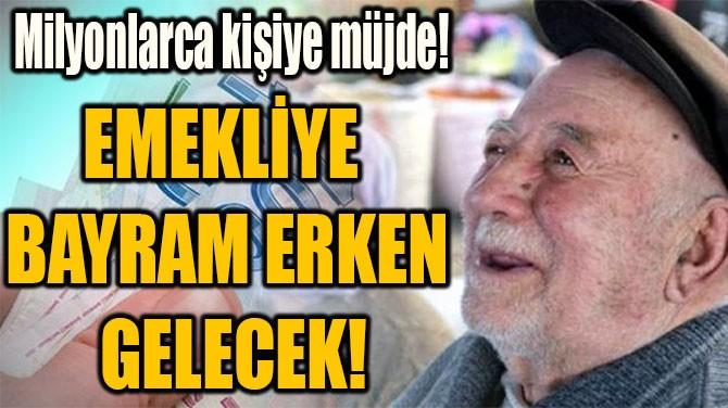 EMEKLİYE  BAYRAM ERKEN  GELECEK!