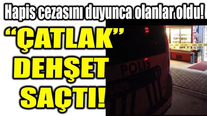 """""""ÇATLAK"""" DEHŞET  SAÇTI!"""