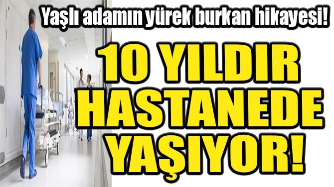 10 YILDIR HASTANEDE YAŞIYOR!