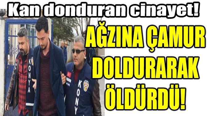 AĞZINA ÇAMUR DOLDURARAK ÖLDÜRDÜ!