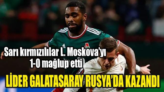 LİDER GALATASARAY RUSYA'DA KAZANDI!