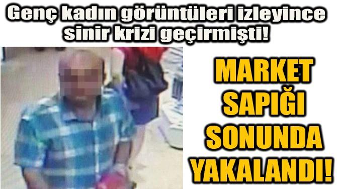 MARKET SAPIĞI  SONUNDA YAKALANDI!