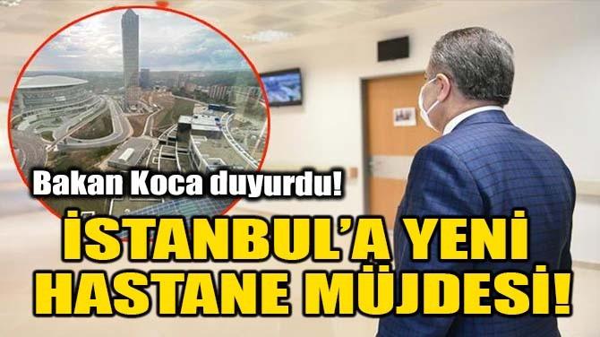 İSTANBUL'A YENİ HASTANE MÜJDESİ!