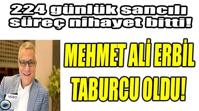 MEHMET ALİ ERBİL TABURCU OLDU!