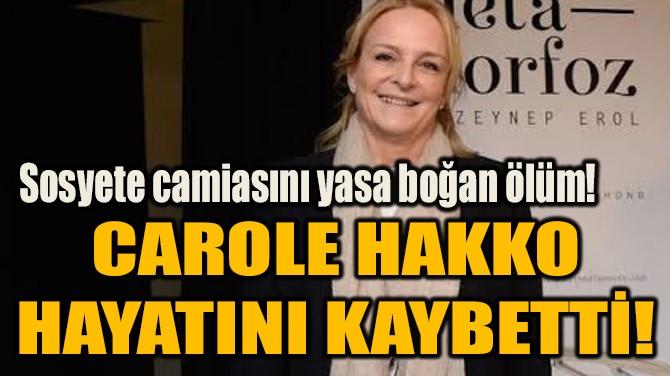 CAROLE HAKKO  HAYATINI KAYBETTİ!
