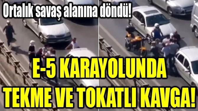 E-5 KARAYOLUNDA  TEKME VE TOKATLI KAVGA!