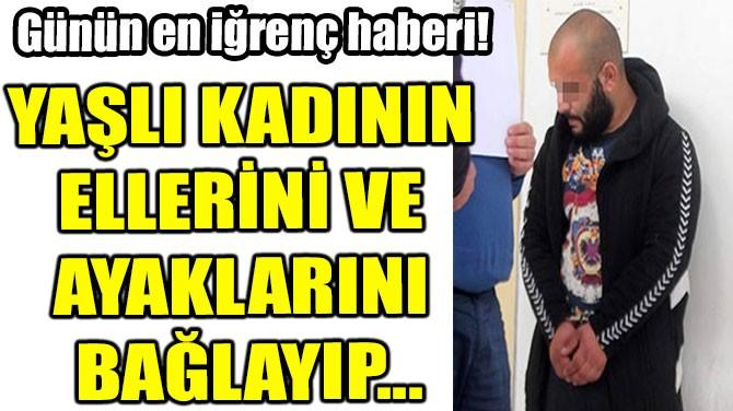YAŞLI KADININ ELLERİNİ VE AYAKLARINI BAĞLAYIP...