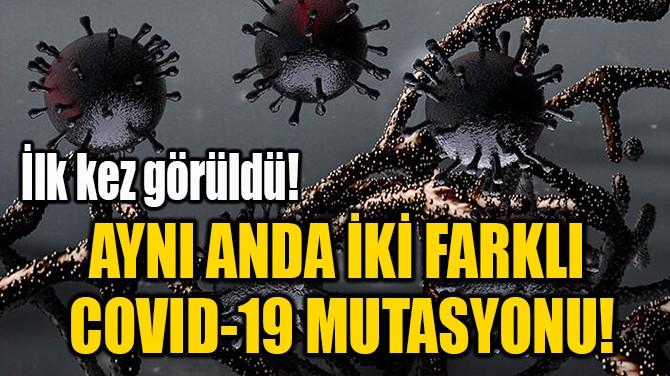 AYNI ANDA İKİ FARKLI  COVID-19 MUTASYONU!