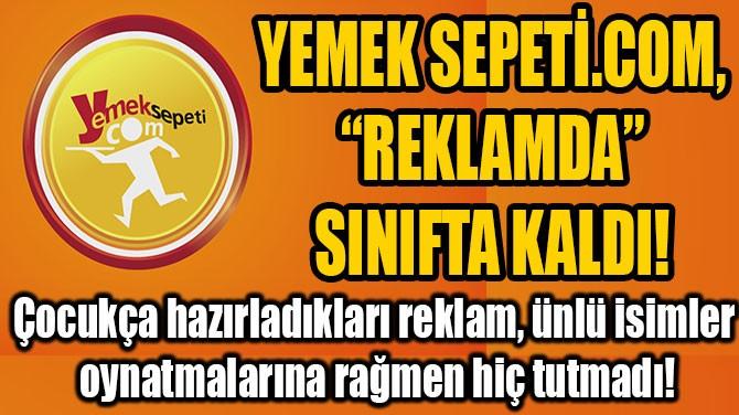 "YEMEK SEPETİ.COM, ""REKLAMDA"" SINIFTA KALDI!"