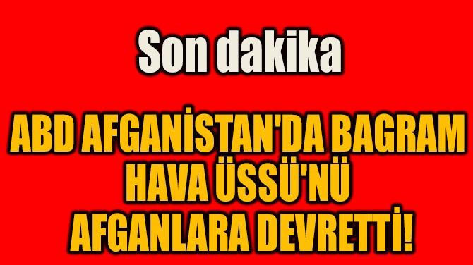 ABD AFGANİSTAN'DA BAGRAM  HAVA ÜSSÜ'NÜ AFGANLARA DEVRETTİ!