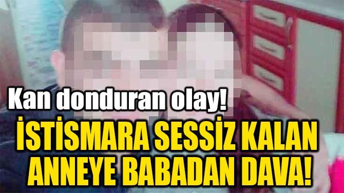 İSTİSMARA SESSİZ KALAN  ANNEYE BABADAN DAVA!