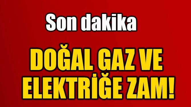 DOĞAL GAZ VE  ELEKTRİĞE ZAM!