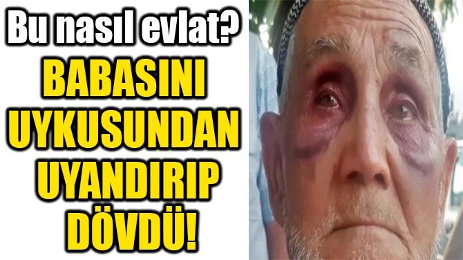BABASINI  UYKUSUNDAN  UYANDIRIP DÖVDÜ!