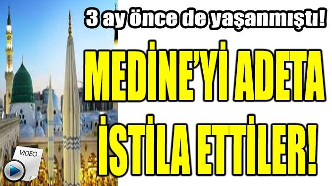 MEDİNE'Yİ ADETA İSTİLA ETTİLER!