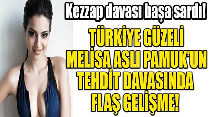 MELİSA ASLI PAMUK'UN TEHDİT DAVASINDA  FLAŞ GELİŞME!