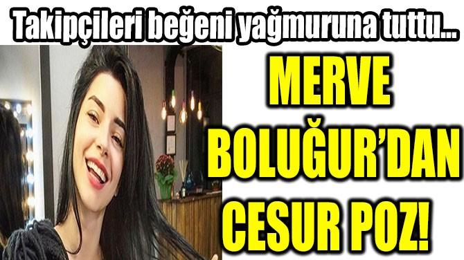 MERVE BOLUĞUR'DAN CESUR POZ!