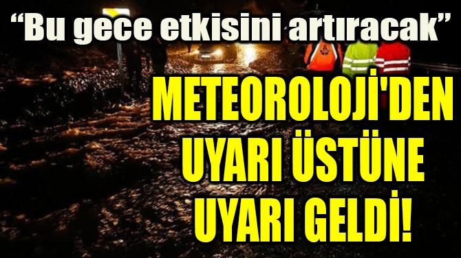 METEOROLOJİ'DEN UYARI ÜSTÜNE UYARI GELDİ!