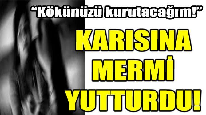 KARISINA MERMİ YUTTURDU!