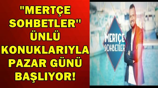 MERTÇE SOHBETLER'' ÜNLÜ KONUKLARIYLA PAZAR GÜNÜ BAŞLIYOR!