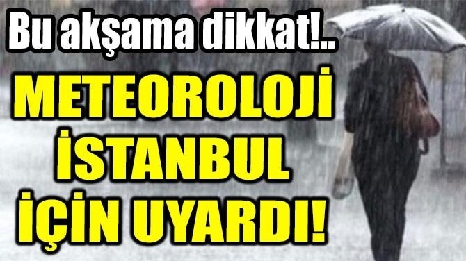 METEOROLOJİ  İSTANBUL  İÇİN UYARDI!
