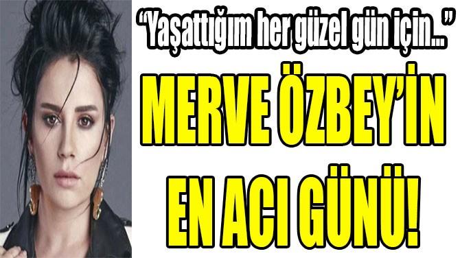 MERVE ÖZBEY'İN  EN ACI GÜNÜ!